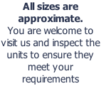 All sizes are approximate.  You are welcome to visit us and inspect the units to ensure they meet your requirements